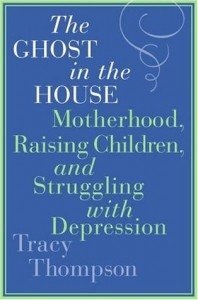 The Ghost in the House: Motherhood, Raising Children, and Struggling with Depression - Tracy Thompson