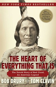 The Heart of Everything That Is: The Untold Story of Red Cloud, An American Legend - Tom Clavin, Bob Drury