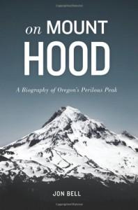 On Mount Hood: A Biography of Oregon's Perilous Peak - Jon Bell
