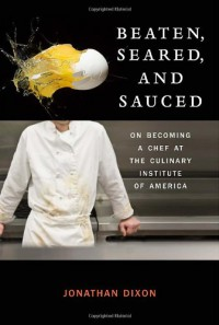 Beaten, Seared, and Sauced: On Becoming a Chef at the Culinary Institute of America - Jonathan Dixon