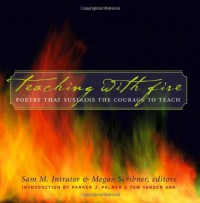 Teaching with Fire: Poetry That Sustains the Courage to Teach - Sam M. Intrator, Megan Scribner