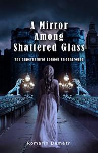 A Mirror Among Shattered Glass (The Supernatural London Underground Book 1) - Romarin Demetri