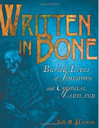 Written in Bone: Buried Lives of Jamestown and Colonial Maryland - Sally M. Walker