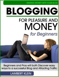Blogging for Pleasure and Money - Discover Easy Ways to a Successful Blog and Attracting Traffic - Lambert Klein