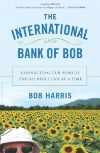 The International Bank of Bob: Connecting Our Worlds One $25 Kiva Loan at a Time - Bob                    Harris