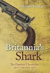 Britannia's Shark: The Dawlish Chronicles: April - September 1881 - Antoine Vanner
