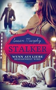 Stalker: Wenn aus Liebe Besessenheit wird - Susan Murphy