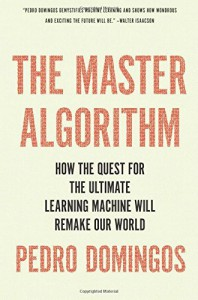 The Master Algorithm: How the Quest for the Ultimate Learning Machine Will Remake Our World - Pedro Domingos