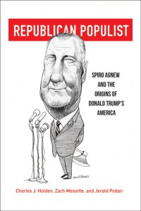 Republican Populist: Spiro Agnew and the Origins of Donald Trump's America - Zach P. Messitte, Jerald Podair, Charles J. Holden