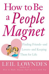 How to Be a People Magnet : Finding Friends--and Lovers--and Keeping Them for Life - Leil Lowndes