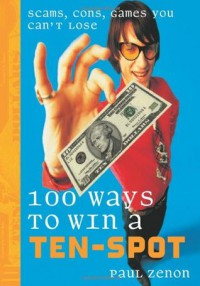 100 Ways to Win a Ten-Spot: Scams, Cons, Games You Can't Lose - Paul Zenon