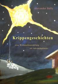 Krippengeschichten: Eine Weihnachtserzählung - ein Adventskalender (German Edition) - Alexander Bálly