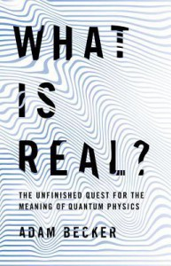 What Is Real?: The Unfinished Quest for the Meaning of Quantum Physics - Adam Becker