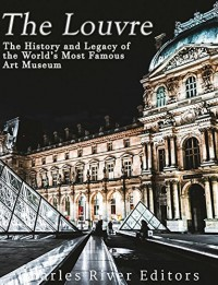 The Louvre: The History and Legacy of the World's Most Famous Art Museum - Charles River Editors