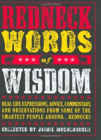 Redneck Words of Wisdom: Real-life Expressions, Advice, Commentary, and Observations from Some of the Smartest People Around... Rednecks - Jaimie Muehlhausen