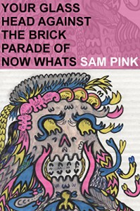 Your Glass Head against the Brick Parade of Now Whats: A Beautiful Nice Poem - Sam Pink