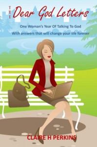 The Dear God Letters: One Woman's Year of Talking To God. Answers That Will Change Your Life Forever - Claire H Perkins