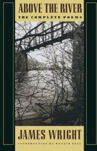 Above the River: The Complete Poems - James Wright, Donald Hall