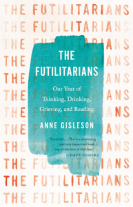 The Futilitarians: Our Year of Thinking, Drinking, Grieving, and Reading - Anne Gisleson