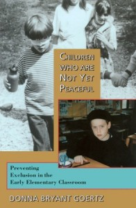 Children Who Are Not Yet Peaceful: Preventing Exclusion in the Early Elementary Classroom - Donna Bryant Goertz
