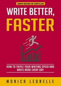 Write Better, Faster: How To Triple Your Writing Speed and Write More Every Day (Growth Hacking For Storytellers #1) - Monica Leonelle