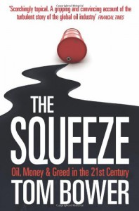 'THE SQUEEZE: OIL, MONEY AND GREED IN THE 21ST CENTURY' - TOM BOWER