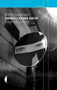 Zabójca z miasta moreli. Reportaże z Turcji - Witold Szabłowski