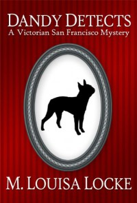 Dandy Detects: A Victorian San Francisco Story - M. Louisa Locke