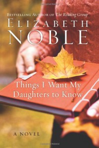 Things I Want My Daughters to Know: A Novel - Elizabeth Noble