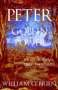Peter - Goblin Power (Peter: A Darkened Fairytale, Vol 8): Short Poems & Tiny Thoughts - William O'Brien