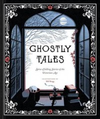 Ghostly Tales: Spine-Chilling Stories of the Victorian Age - Various, Bill Bragg