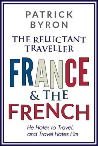 France and the French (The Reluctant Traveller) - Patrick Byron
