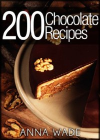 200 Chocolate Recipes - Cookies, Cakes, Desserts, Etc.. - Anna Wade