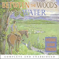 Between the Woods and the Water: On Foot to Constantinople from the Hook of Holland: The Middle Danube to the Iron Gates - Patrick Leigh Fermor, Crispin Redman