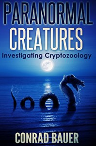 Paranormal Creatures: Investigating Cryptozoology - Conrad Bauer