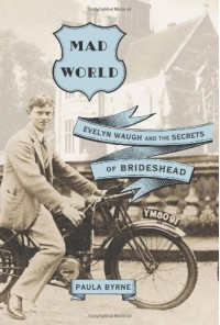 Mad World: Evelyn Waugh and the Secrets of Brideshead - Paula Byrne