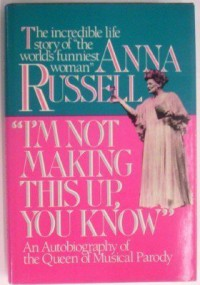 I'm Not Making This Up, You Know: The Autobiography of the Queen of Musical Parody - Anna Russell