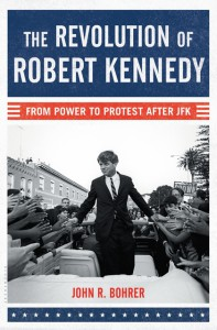 The Revolution of Robert Kennedy: From Power to Protest After JFK - John R. Bohrer