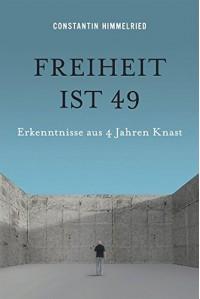 Freiheit ist 49: Erkenntnisse aus 4 Jahren Knast - Constantin Himmelried
