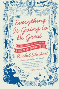 Everything Is Going to Be Great: An Underfunded and Overexposed European Grand Tour - Rachel Shukert