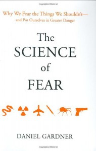 The Science of Fear: Why We Fear the Things We Shouldn't--and Put Ourselves in Greater Danger - Daniel Gardner