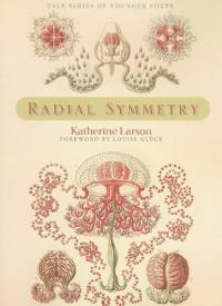 Radial Symmetry - Katherine Larson, Louise Glück