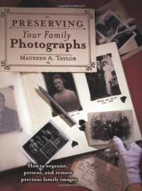 Preserving Your Family Photographs: How to Organize, Present, and Restore Your Precious Family Images - Maureen A. Taylor