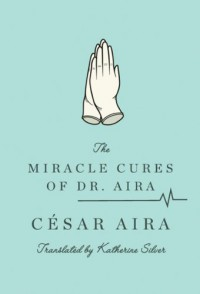 The Miracle Cures of Dr. Aira - César Aira, Katherine Silver