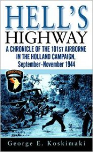 Hell's Highway: A Chronicle of the 101st Airborne in the Holland Campaign, September-November 1944 - George Koskimaki