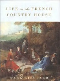 Life in the French Country House - Mark Girouard