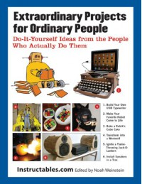 Extraordinary Projects for Ordinary People: Do-It-Yourself Ideas from the People Who Actually Do Them - Instructables, Eric J. Wilhelm