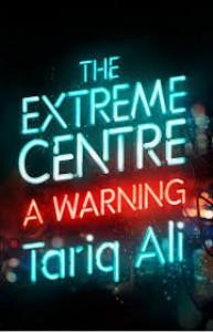 The Extreme Centre: A Warning - Tariq Ali
