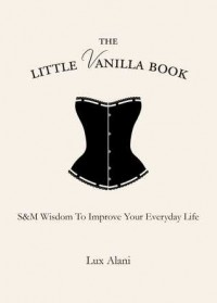 The Little Vanilla Book: S&M Wisdom to Improve Your Everyday Life - Lux Alani
