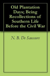 Old Plantation Days; Being Recollections of Southern Life Before the Civil War - N.B. De Saussure